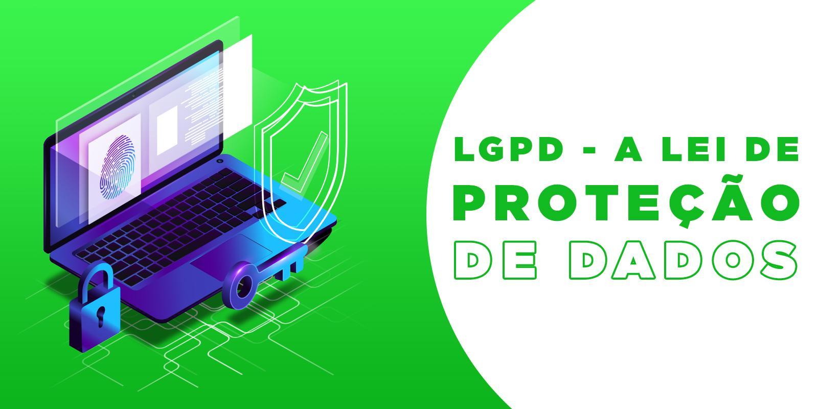 LGPD - A nova norma para proteção de dados e sistemas de segurança.